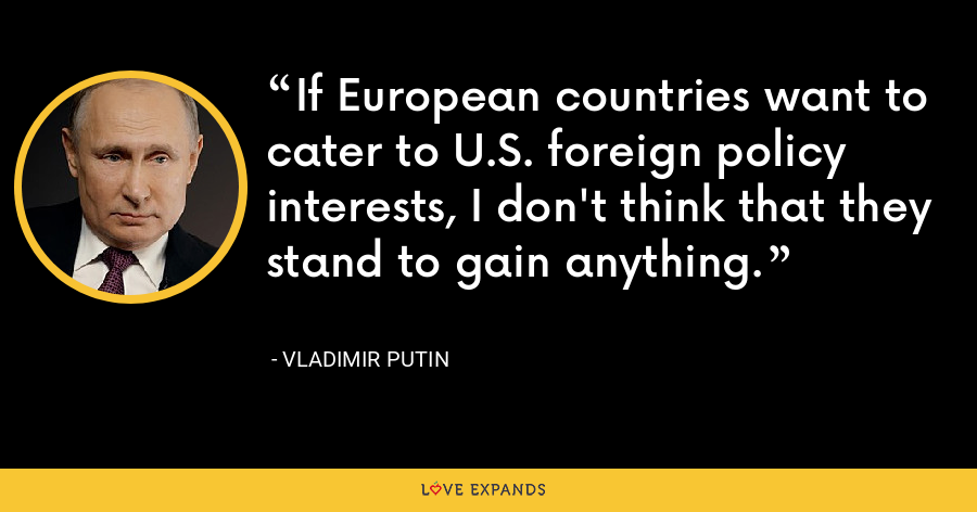 If European countries want to cater to U.S. foreign policy interests, I don't think that they stand to gain anything. - Vladimir Putin