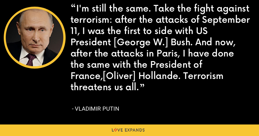 I'm still the same. Take the fight against terrorism: after the attacks of September 11, I was the first to side with US President [George W.] Bush. And now, after the attacks in Paris, I have done the same with the President of France,[Oliver] Hollande. Terrorism threatens us all. - Vladimir Putin