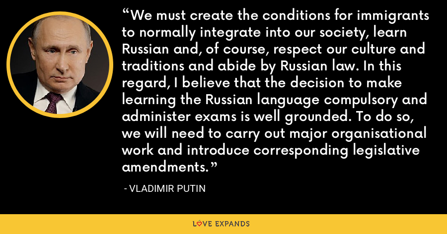 We must create the conditions for immigrants to normally integrate into our society, learn Russian and, of course, respect our culture and traditions and abide by Russian law. In this regard, I believe that the decision to make learning the Russian language compulsory and administer exams is well grounded. To do so, we will need to carry out major organisational work and introduce corresponding legislative amendments. - Vladimir Putin