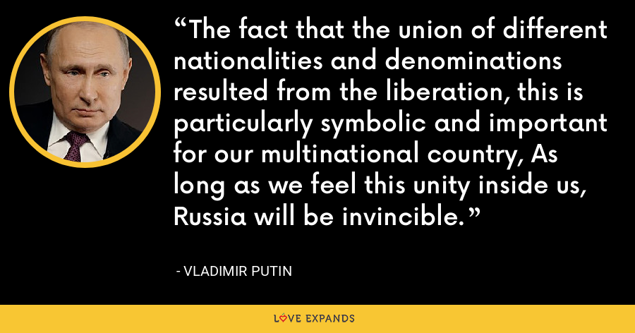 The fact that the union of different nationalities and denominations resulted from the liberation, this is particularly symbolic and important for our multinational country, As long as we feel this unity inside us, Russia will be invincible. - Vladimir Putin