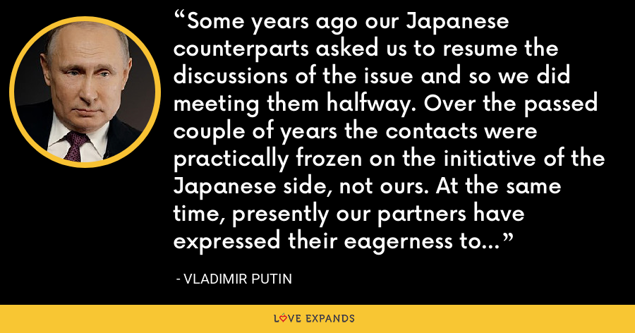 Some years ago our Japanese counterparts asked us to resume the discussions of the issue and so we did meeting them halfway. Over the passed couple of years the contacts were practically frozen on the initiative of the Japanese side, not ours. At the same time, presently our partners have expressed their eagerness to resume discussions on this issue [the Kuril Islands]. - Vladimir Putin