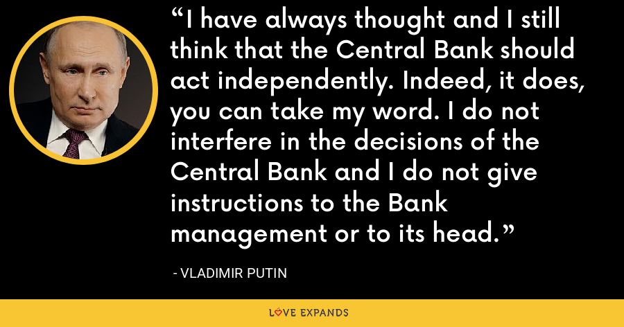 I have always thought and I still think that the Central Bank should act independently. Indeed, it does, you can take my word. I do not interfere in the decisions of the Central Bank and I do not give instructions to the Bank management or to its head. - Vladimir Putin