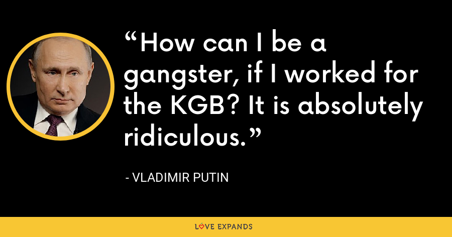 How can I be a gangster, if I worked for the KGB? It is absolutely ridiculous. - Vladimir Putin
