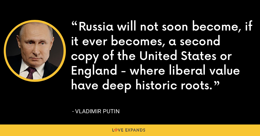 Russia will not soon become, if it ever becomes, a second copy of the United States or England - where liberal value have deep historic roots. - Vladimir Putin