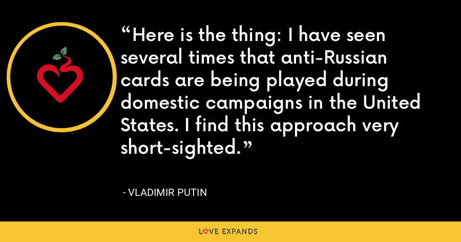 Here is the thing: I have seen several times that anti-Russian cards are being played during domestic campaigns in the United States. I find this approach very short-sighted. - Vladimir Putin