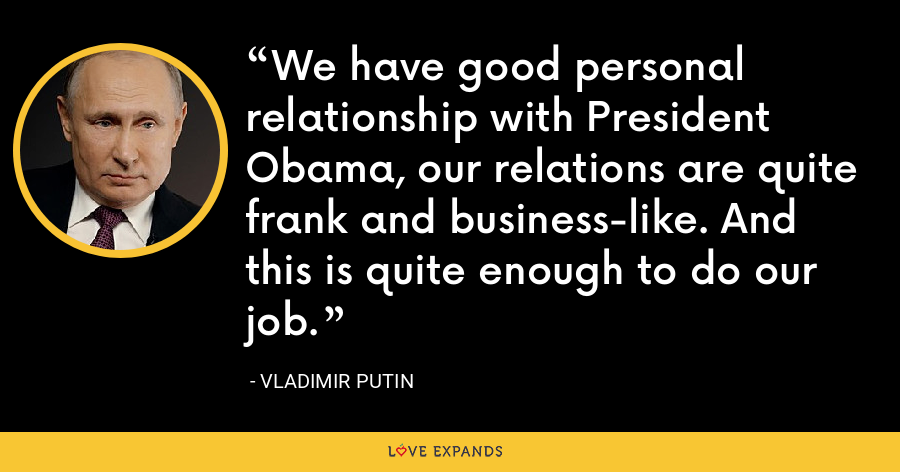 We have good personal relationship with President Obama, our relations are quite frank and business-like. And this is quite enough to do our job. - Vladimir Putin