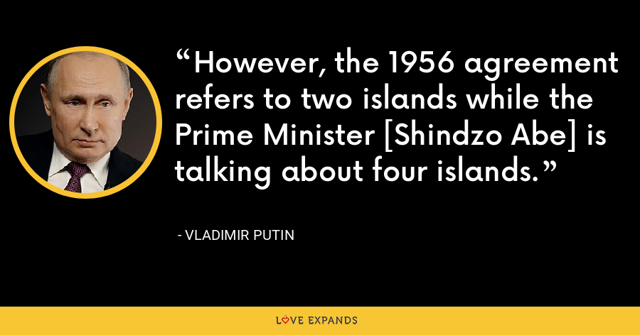 However, the 1956 agreement refers to two islands while the Prime Minister [Shindzo Abe] is talking about four islands. - Vladimir Putin