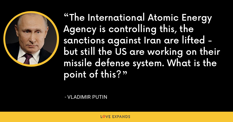 The International Atomic Energy Agency is controlling this, the sanctions against Iran are lifted - but still the US are working on their missile defense system. What is the point of this? - Vladimir Putin
