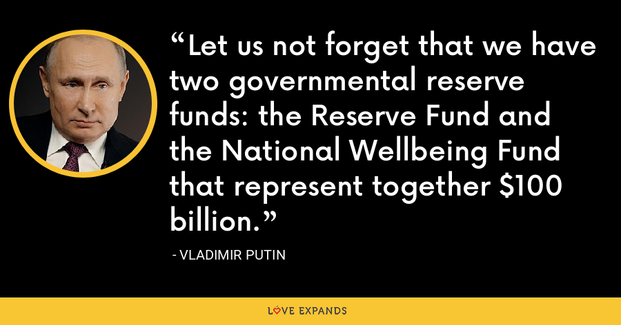 Let us not forget that we have two governmental reserve funds: the Reserve Fund and the National Wellbeing Fund that represent together $100 billion. - Vladimir Putin