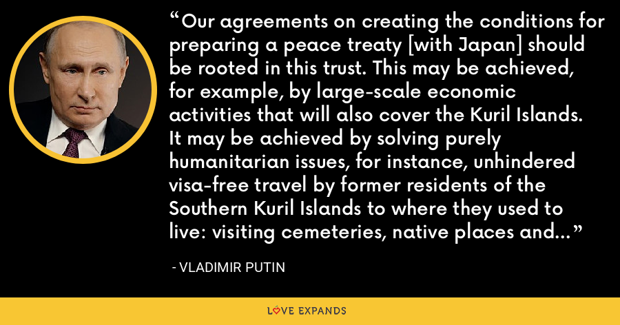 Our agreements on creating the conditions for preparing a peace treaty [with Japan] should be rooted in this trust. This may be achieved, for example, by large-scale economic activities that will also cover the Kuril Islands. It may be achieved by solving purely humanitarian issues, for instance, unhindered visa-free travel by former residents of the Southern Kuril Islands to where they used to live: visiting cemeteries, native places and so on. - Vladimir Putin