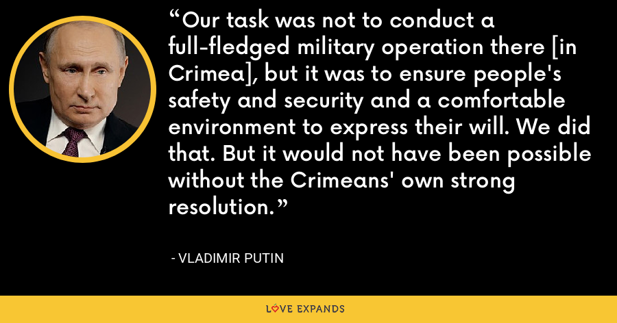 Our task was not to conduct a full-fledged military operation there [in Crimea], but it was to ensure people's safety and security and a comfortable environment to express their will. We did that. But it would not have been possible without the Crimeans' own strong resolution. - Vladimir Putin