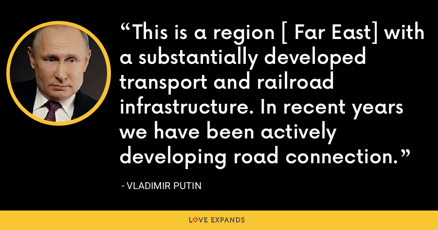 This is a region [ Far East] with a substantially developed transport and railroad infrastructure. In recent years we have been actively developing road connection. - Vladimir Putin