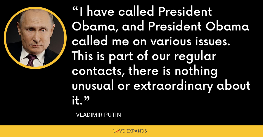 I have called President Obama, and President Obama called me on various issues. This is part of our regular contacts, there is nothing unusual or extraordinary about it. - Vladimir Putin