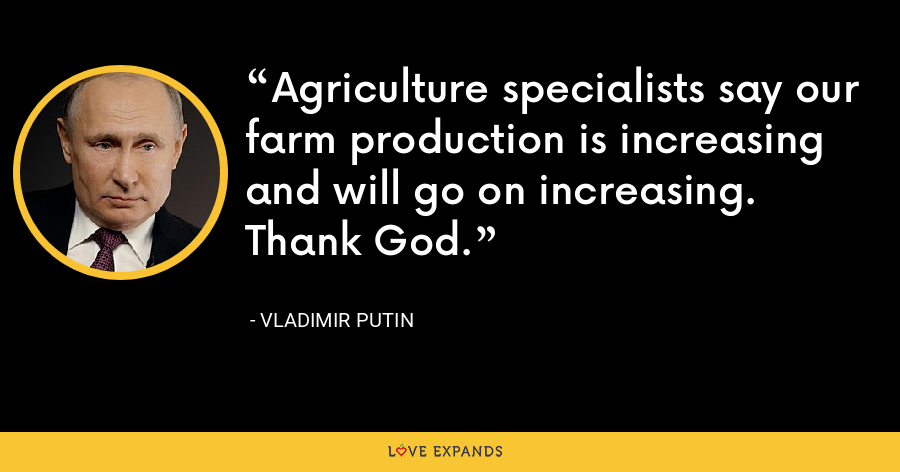 Agriculture specialists say our farm production is increasing and will go on increasing. Thank God. - Vladimir Putin
