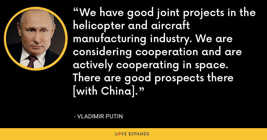 We have good joint projects in the helicopter and aircraft manufacturing industry. We are considering cooperation and are actively cooperating in space. There are good prospects there [with China]. - Vladimir Putin
