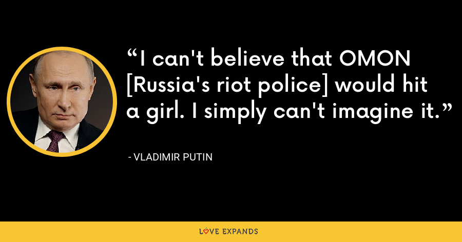 I can't believe that OMON [Russia's riot police] would hit a girl. I simply can't imagine it. - Vladimir Putin