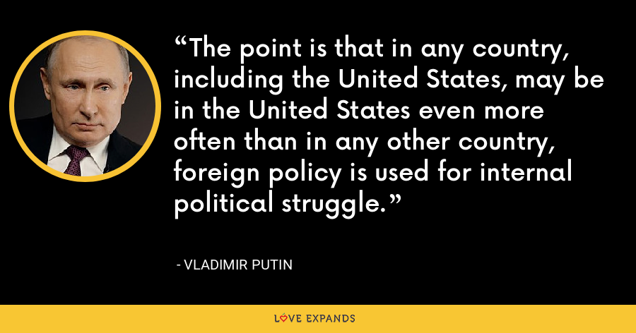 The point is that in any country, including the United States, may be in the United States even more often than in any other country, foreign policy is used for internal political struggle. - Vladimir Putin