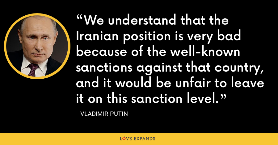 We understand that the Iranian position is very bad because of the well-known sanctions against that country, and it would be unfair to leave it on this sanction level. - Vladimir Putin