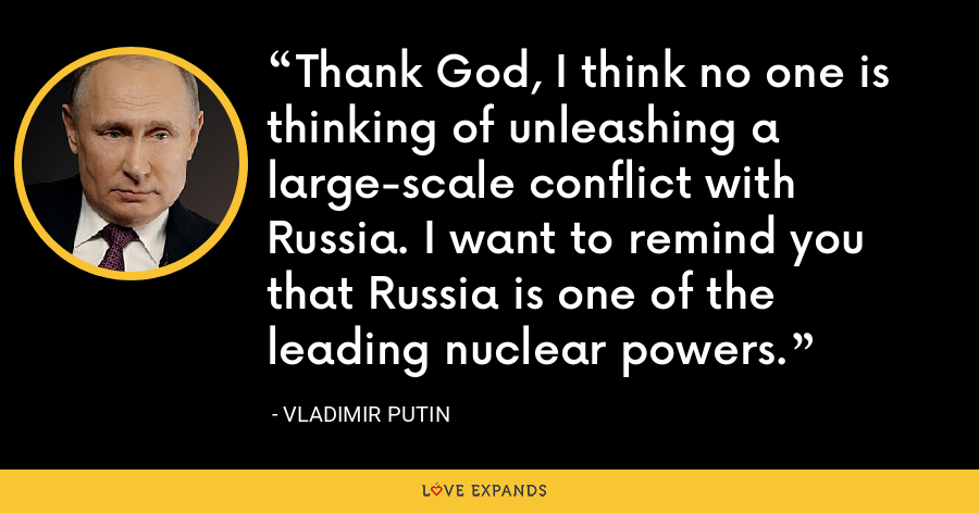 Thank God, I think no one is thinking of unleashing a large-scale conflict with Russia. I want to remind you that Russia is one of the leading nuclear powers. - Vladimir Putin