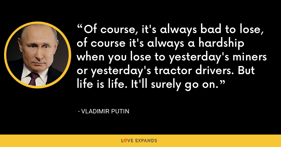 Of course, it's always bad to lose, of course it's always a hardship when you lose to yesterday's miners or yesterday's tractor drivers. But life is life. It'll surely go on. - Vladimir Putin