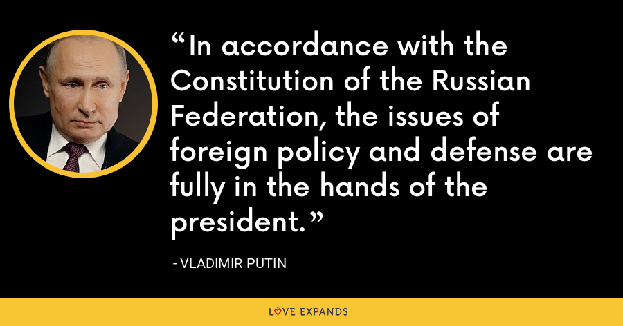 In accordance with the Constitution of the Russian Federation, the issues of foreign policy and defense are fully in the hands of the president. - Vladimir Putin