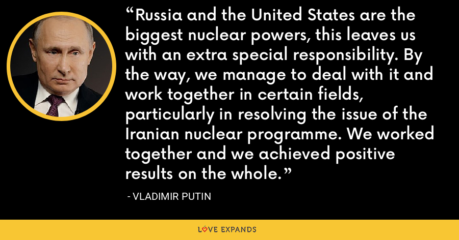 Russia and the United States are the biggest nuclear powers, this leaves us with an extra special responsibility. By the way, we manage to deal with it and work together in certain fields, particularly in resolving the issue of the Iranian nuclear programme. We worked together and we achieved positive results on the whole. - Vladimir Putin