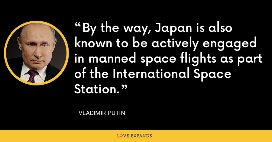 By the way, Japan is also known to be actively engaged in manned space flights as part of the International Space Station. - Vladimir Putin