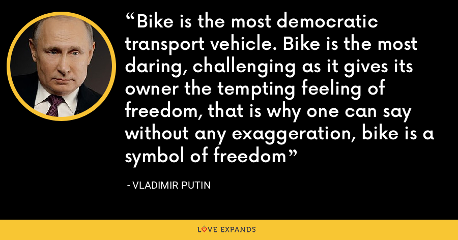 Bike is the most democratic transport vehicle. Bike is the most daring, challenging as it gives its owner the tempting feeling of freedom, that is why one can say without any exaggeration, bike is a symbol of freedom - Vladimir Putin