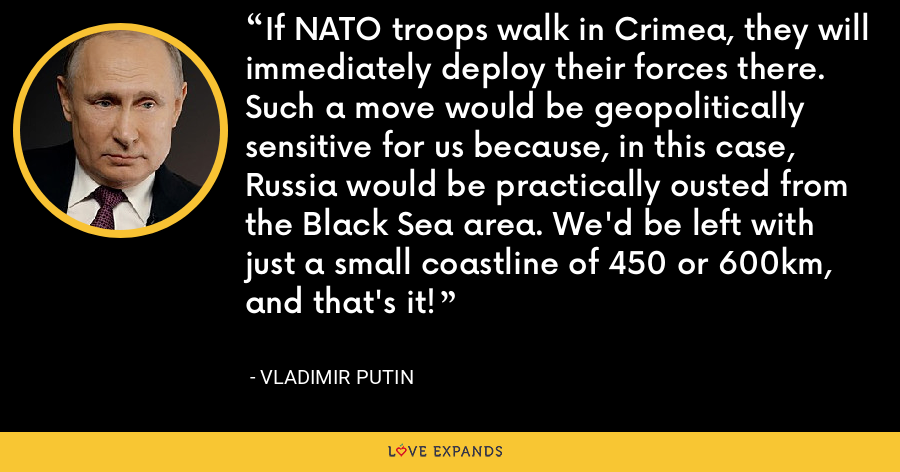 If NATO troops walk in Crimea, they will immediately deploy their forces there. Such a move would be geopolitically sensitive for us because, in this case, Russia would be practically ousted from the Black Sea area. We'd be left with just a small coastline of 450 or 600km, and that's it! - Vladimir Putin