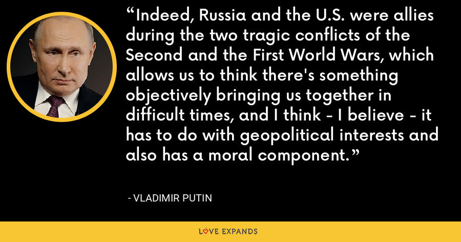 Indeed, Russia and the U.S. were allies during the two tragic conflicts of the Second and the First World Wars, which allows us to think there's something objectively bringing us together in difficult times, and I think - I believe - it has to do with geopolitical interests and also has a moral component. - Vladimir Putin