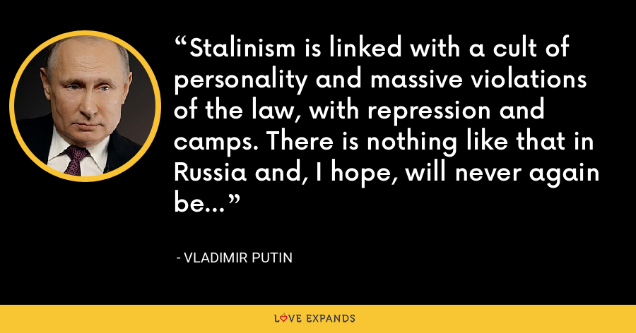 Stalinism is linked with a cult of personality and massive violations of the law, with repression and camps. There is nothing like that in Russia and, I hope, will never again be... - Vladimir Putin