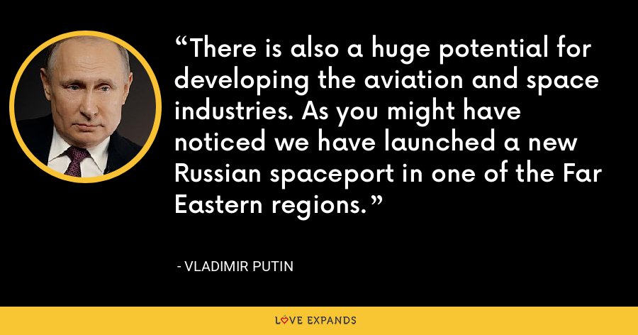There is also a huge potential for developing the aviation and space industries. As you might have noticed we have launched a new Russian spaceport in one of the Far Eastern regions. - Vladimir Putin
