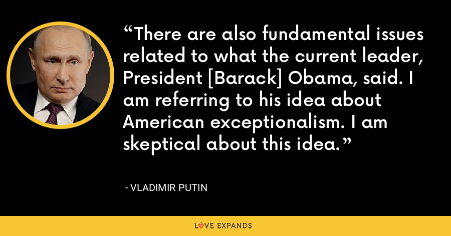 There are also fundamental issues related to what the current leader, President [Barack] Obama, said. I am referring to his idea about American exceptionalism. I am skeptical about this idea. - Vladimir Putin