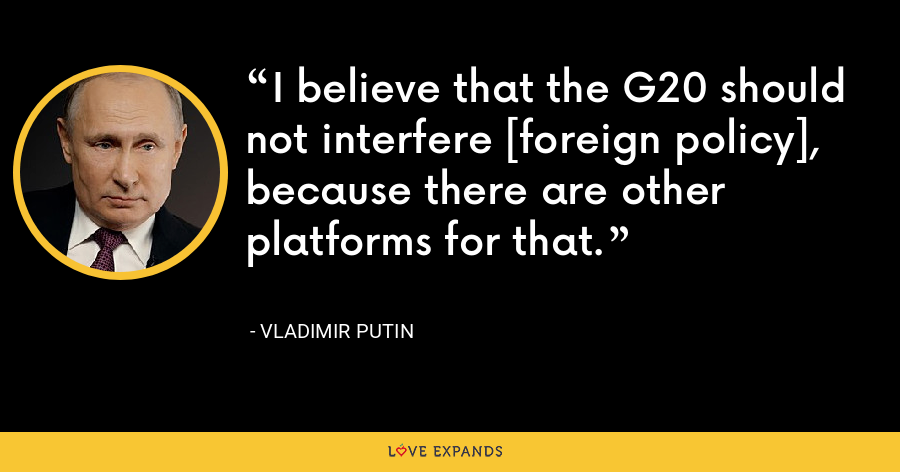 I believe that the G20 should not interfere [foreign policy], because there are other platforms for that. - Vladimir Putin