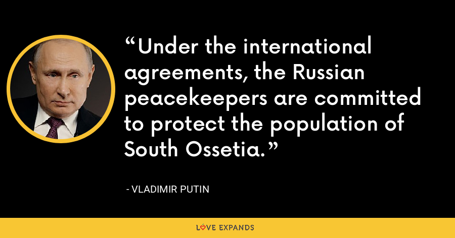 Under the international agreements, the Russian peacekeepers are committed to protect the population of South Ossetia. - Vladimir Putin