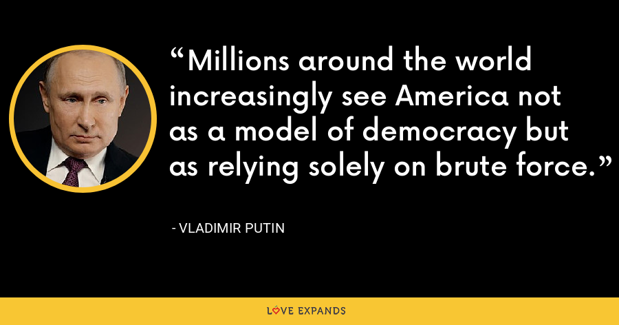 Millions around the world increasingly see America not as a model of democracy but as relying solely on brute force. - Vladimir Putin