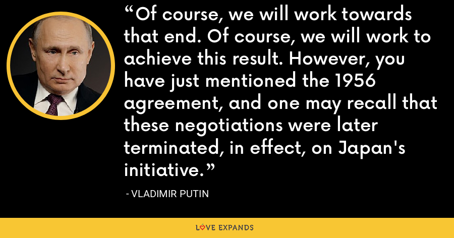 Of course, we will work towards that end. Of course, we will work to achieve this result. However, you have just mentioned the 1956 agreement, and one may recall that these negotiations were later terminated, in effect, on Japan's initiative. - Vladimir Putin
