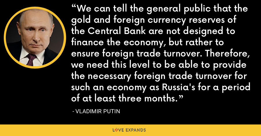 We can tell the general public that the gold and foreign currency reserves of the Central Bank are not designed to finance the economy, but rather to ensure foreign trade turnover. Therefore, we need this level to be able to provide the necessary foreign trade turnover for such an economy as Russia's for a period of at least three months. - Vladimir Putin