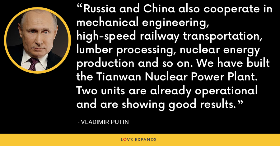 Russia and China also cooperate in mechanical engineering, high-speed railway transportation, lumber processing, nuclear energy production and so on. We have built the Tianwan Nuclear Power Plant. Two units are already operational and are showing good results. - Vladimir Putin