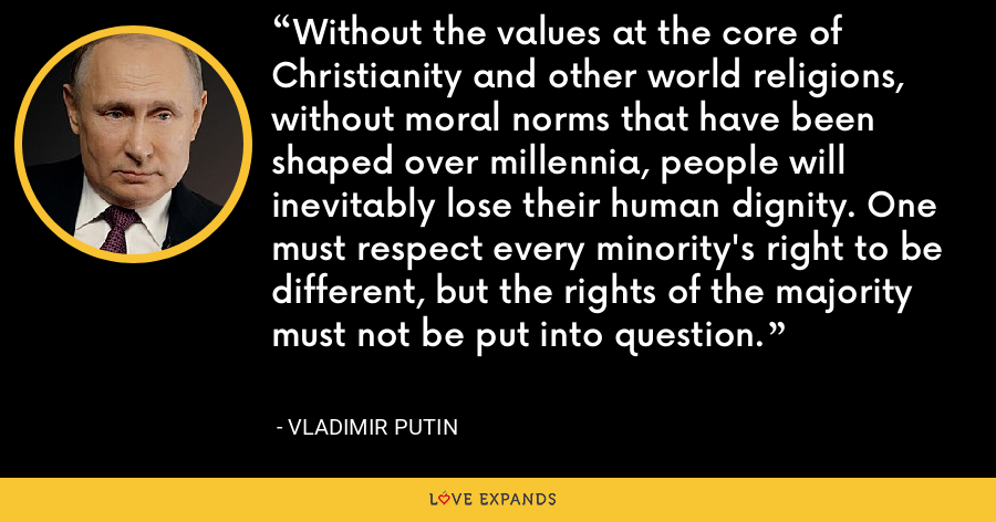Without the values at the core of Christianity and other world religions, without moral norms that have been shaped over millennia, people will inevitably lose their human dignity. One must respect every minority's right to be different, but the rights of the majority must not be put into question. - Vladimir Putin