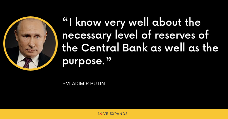 I know very well about the necessary level of reserves of the Central Bank as well as the purpose. - Vladimir Putin