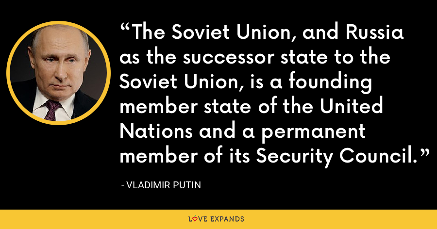 The Soviet Union, and Russia as the successor state to the Soviet Union, is a founding member state of the United Nations and a permanent member of its Security Council. - Vladimir Putin