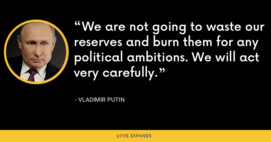 We are not going to waste our reserves and burn them for any political ambitions. We will act very carefully. - Vladimir Putin