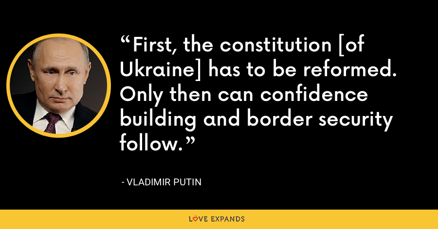 First, the constitution [of Ukraine] has to be reformed. Only then can confidence building and border security follow. - Vladimir Putin