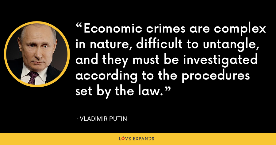 Economic crimes are complex in nature, difficult to untangle, and they must be investigated according to the procedures set by the law. - Vladimir Putin
