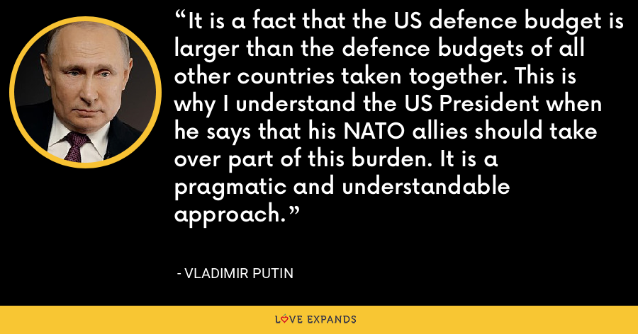 It is a fact that the US defence budget is larger than the defence budgets of all other countries taken together. This is why I understand the US President when he says that his NATO allies should take over part of this burden. It is a pragmatic and understandable approach. - Vladimir Putin