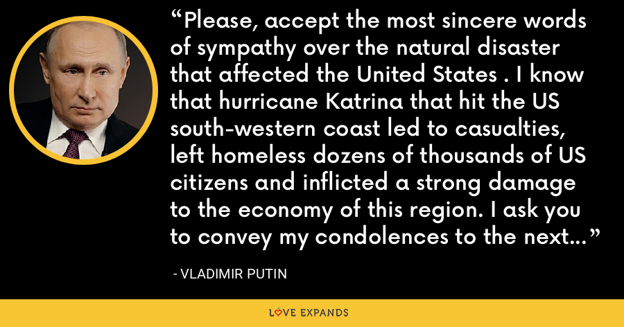 Please, accept the most sincere words of sympathy over the natural disaster that affected the United States . I know that hurricane Katrina that hit the US south-western coast led to casualties, left homeless dozens of thousands of US citizens and inflicted a strong damage to the economy of this region. I ask you to convey my condolences to the next of kin of those killed,. - Vladimir Putin