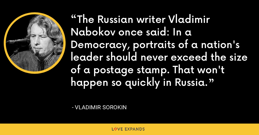 The Russian writer Vladimir Nabokov once said: In a Democracy, portraits of a nation's leader should never exceed the size of a postage stamp. That won't happen so quickly in Russia. - Vladimir Sorokin