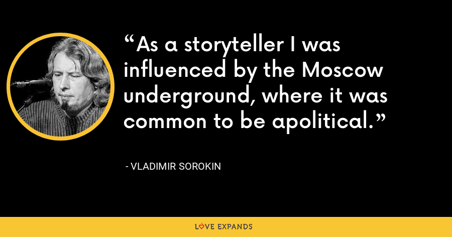 As a storyteller I was influenced by the Moscow underground, where it was common to be apolitical. - Vladimir Sorokin