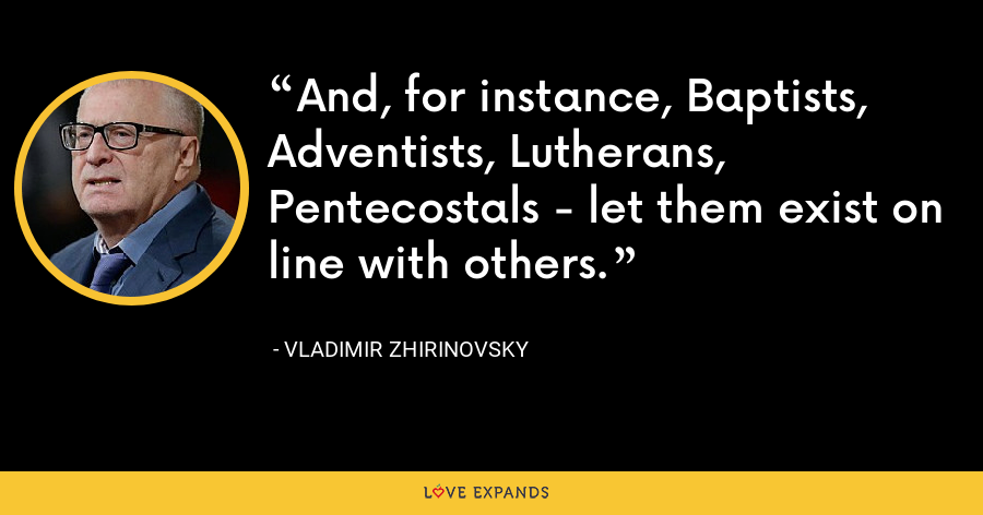 And, for instance, Baptists, Adventists, Lutherans, Pentecostals - let them exist on line with others. - Vladimir Zhirinovsky